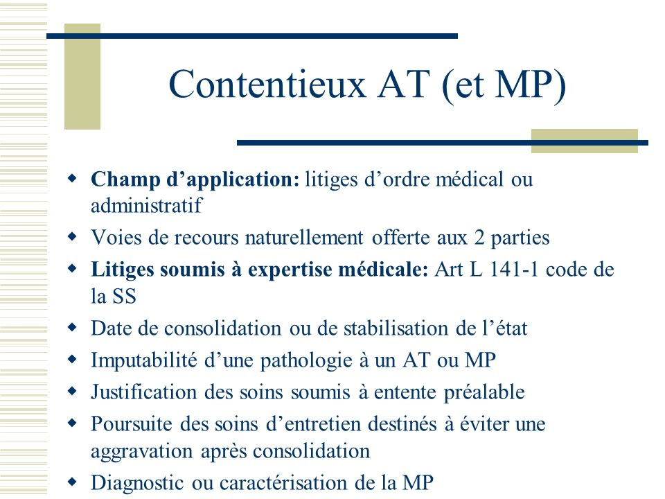 Contentieux AT (et MP) Champ d'application: litiges d'ordre médical ou administratif. Voies de recours naturellement offerte aux 2 parties.