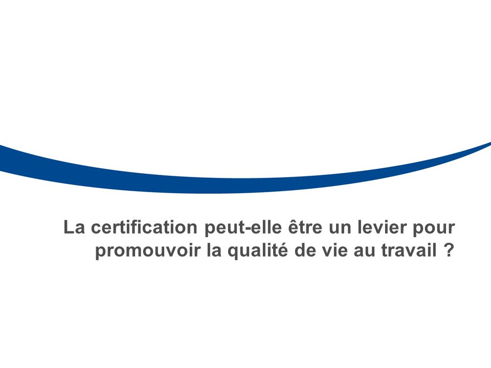 La certification peut-elle être un levier pour promouvoir la qualité de vie au travail