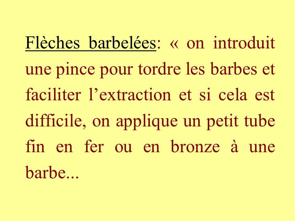 Flèches barbelées: « on introduit une pince pour tordre les barbes et faciliter l'extraction et si cela est difficile, on applique un petit tube fin en fer ou en bronze à une barbe...