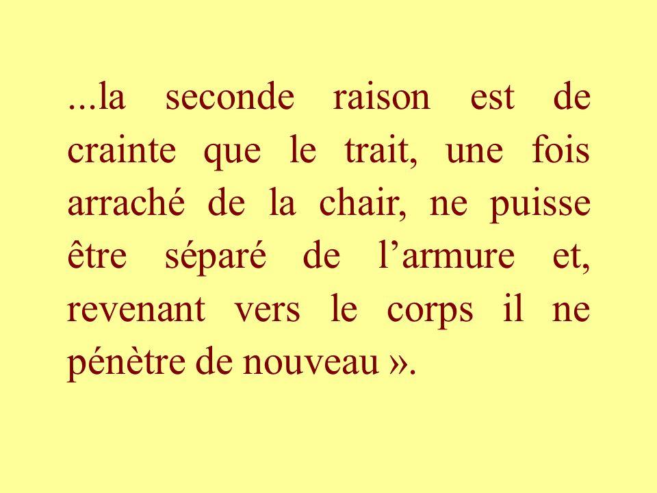 ...la seconde raison est de crainte que le trait, une fois arraché de la chair, ne puisse être séparé de l'armure et, revenant vers le corps il ne pénètre de nouveau ».