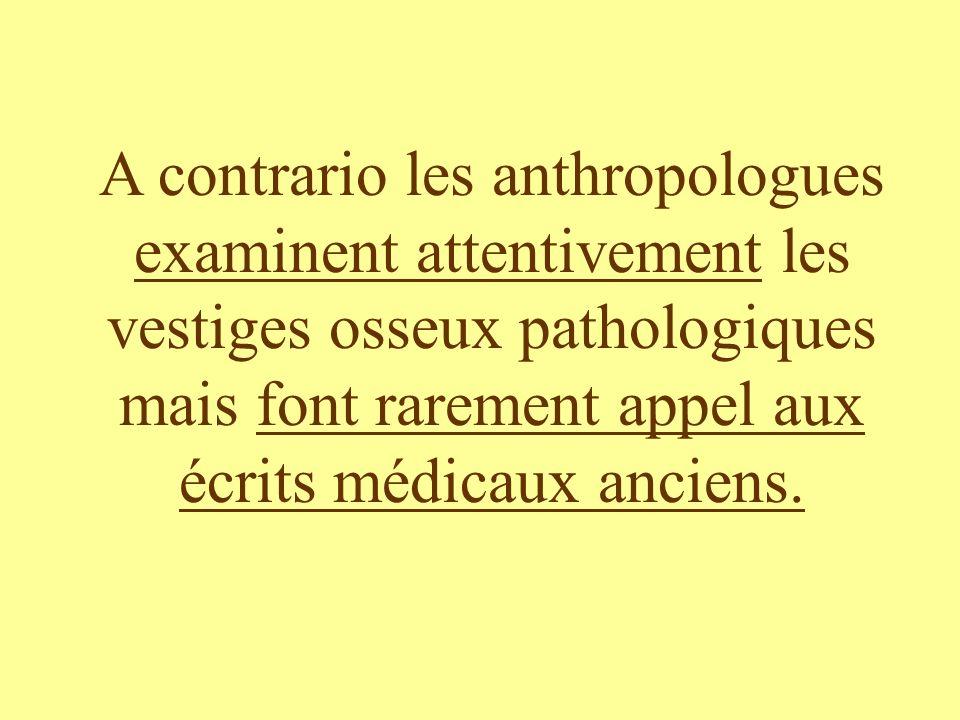 A contrario les anthropologues examinent attentivement les vestiges osseux pathologiques mais font rarement appel aux écrits médicaux anciens.