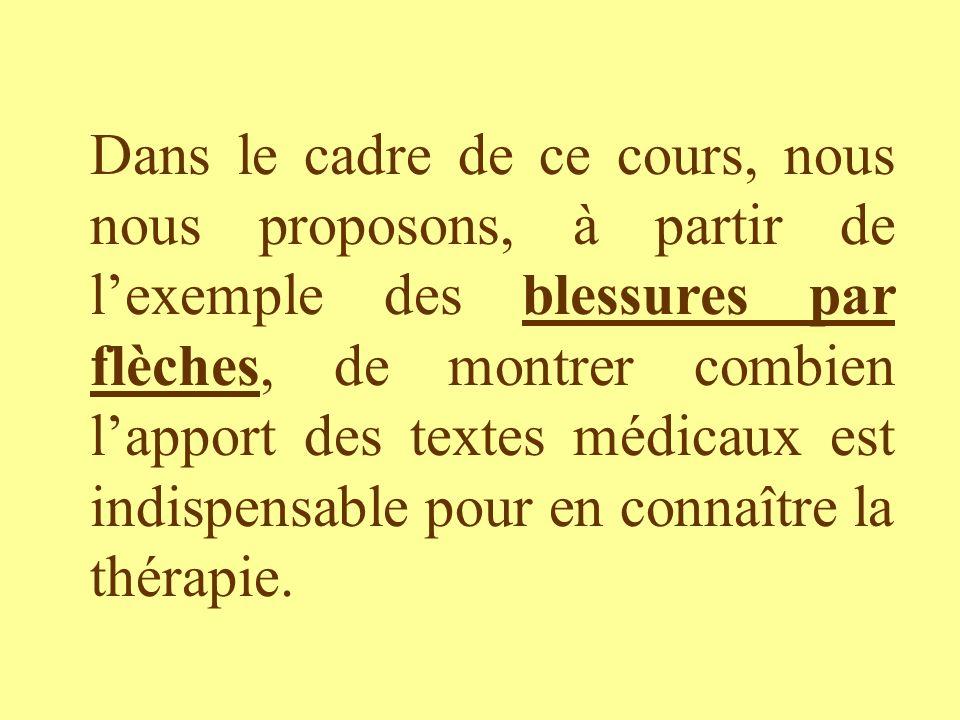 Dans le cadre de ce cours, nous nous proposons, à partir de l'exemple des blessures par flèches, de montrer combien l'apport des textes médicaux est indispensable pour en connaître la thérapie.