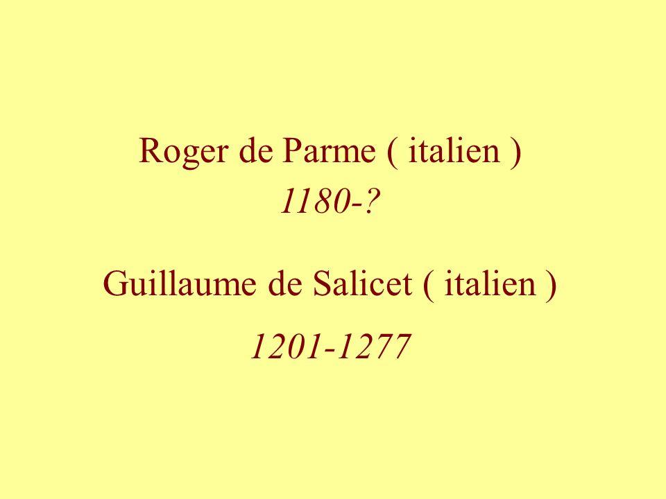 Roger de Parme ( italien ) 1180- Guillaume de Salicet ( italien )