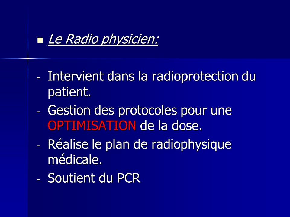 Le Radio physicien: Intervient dans la radioprotection du patient. Gestion des protocoles pour une OPTIMISATION de la dose.