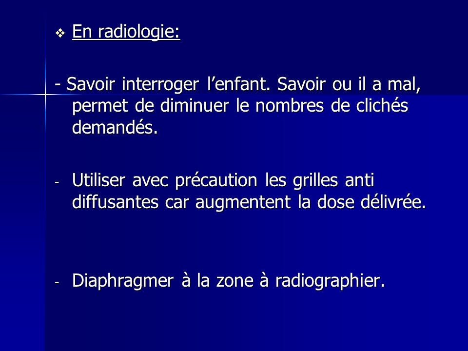 En radiologie: - Savoir interroger l'enfant. Savoir ou il a mal, permet de diminuer le nombres de clichés demandés.