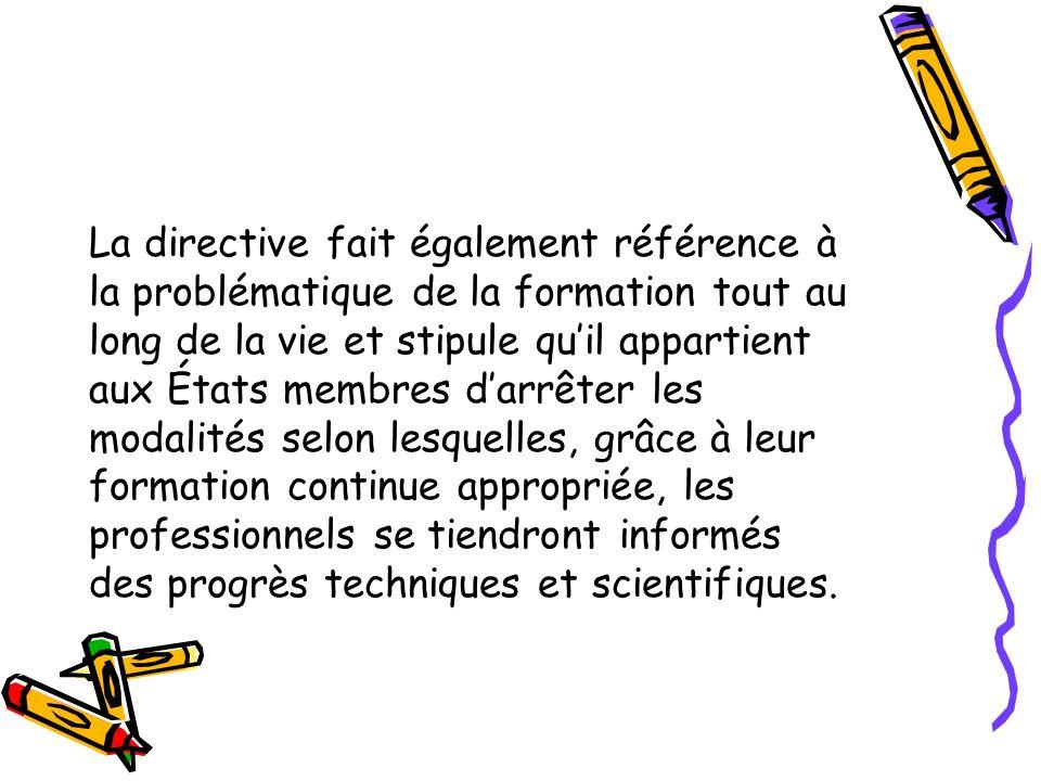 La directive fait également référence à la problématique de la formation tout au long de la vie et stipule qu'il appartient aux États membres d'arrêter les modalités selon lesquelles, grâce à leur formation continue appropriée, les professionnels se tiendront informés des progrès techniques et scientifiques.