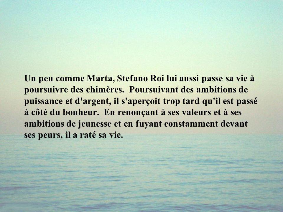 Un peu comme Marta, Stefano Roi lui aussi passe sa vie à poursuivre des chimères.