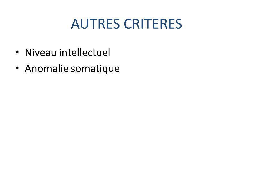 AUTRES CRITERES Niveau intellectuel Anomalie somatique