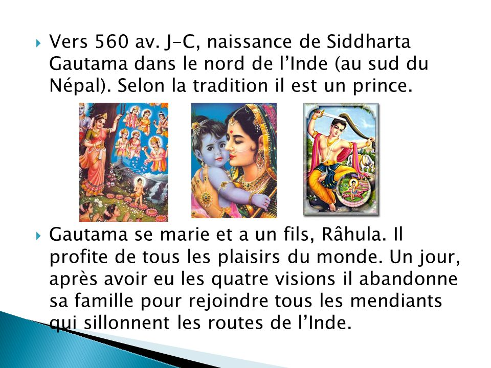 Vers 560 av. J-C, naissance de Siddharta Gautama dans le nord de l'Inde (au sud du Népal). Selon la tradition il est un prince.