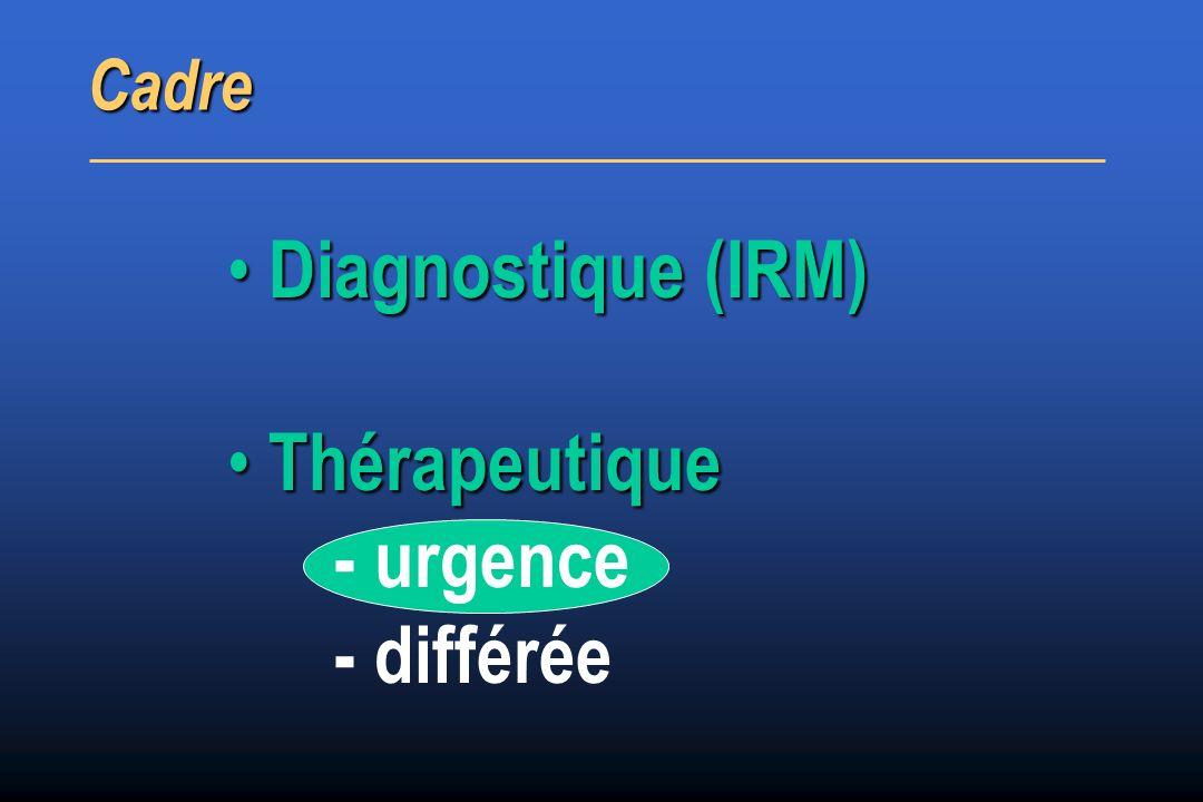 Cadre Diagnostique (IRM) Thérapeutique - urgence - différée