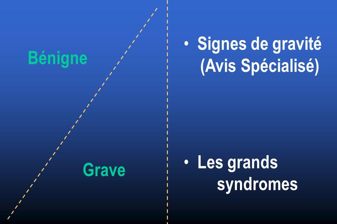 Signes de gravité (Avis Spécialisé) Les grands syndromes Bénigne Grave