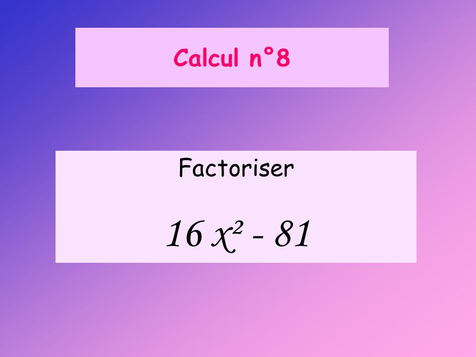 Calcul n°8 Factoriser 16 x² - 81