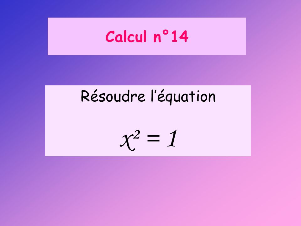 Calcul n°14 Résoudre l'équation x² = 1