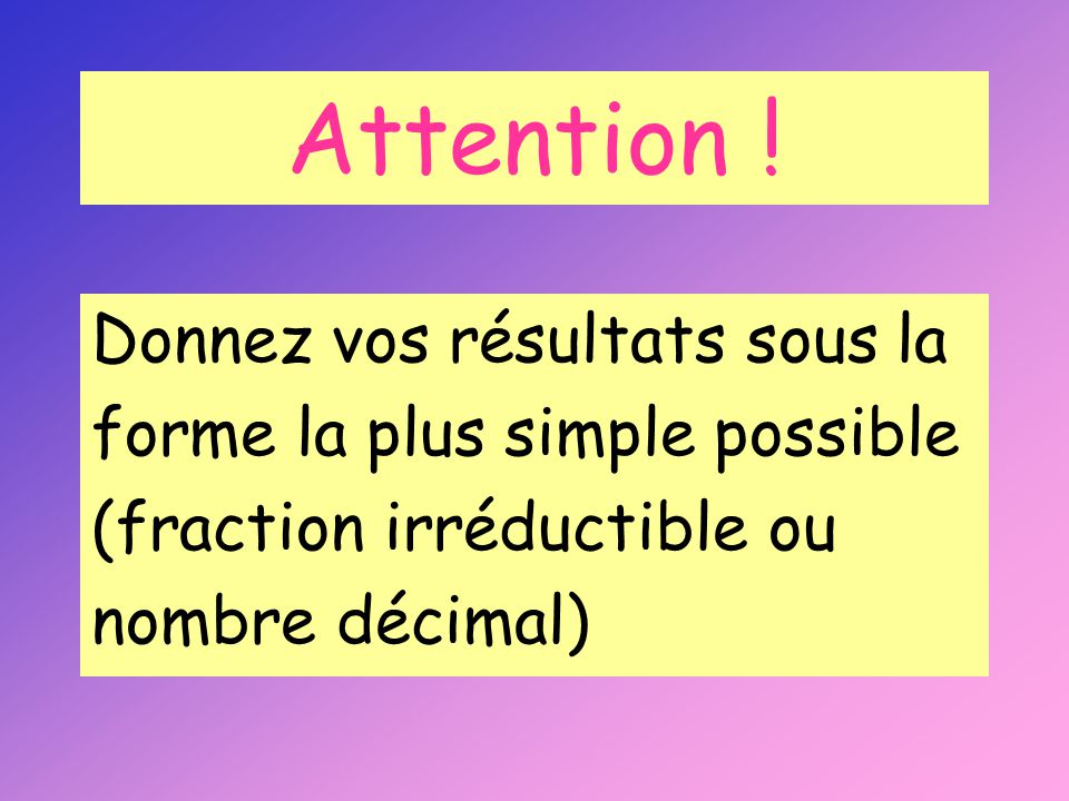 Attention ! Donnez vos résultats sous la forme la plus simple possible