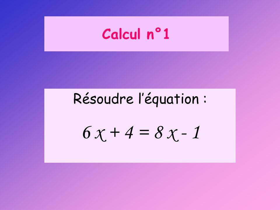 Calcul n°1 Résoudre l'équation : 6 x + 4 = 8 x - 1