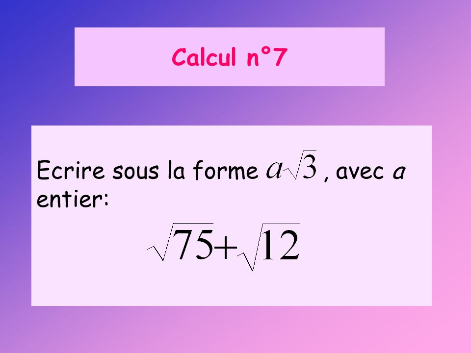 Calcul n°7 Ecrire sous la forme , avec a entier: