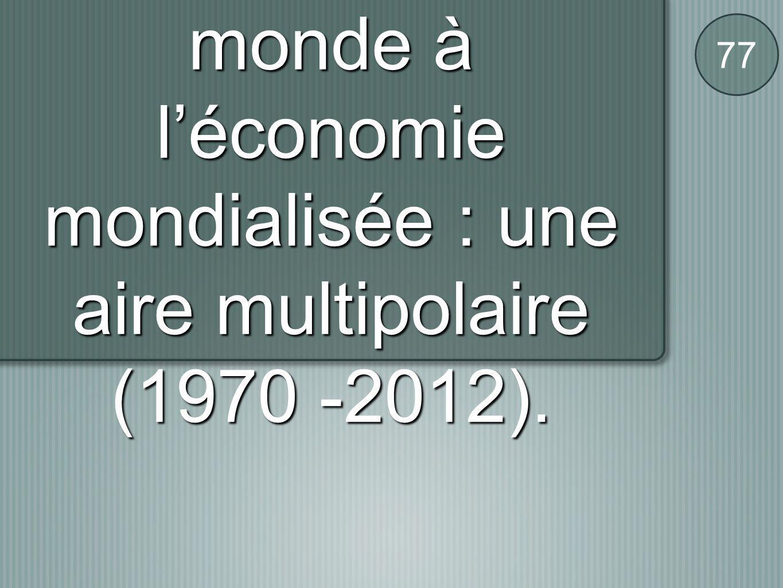 C / De l'économie-monde à l'économie mondialisée : une aire multipolaire (1970 -2012).