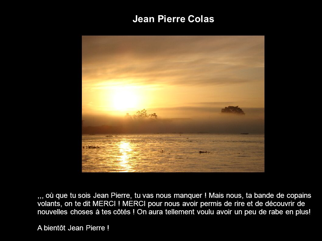 Jean Pierre Colas ,,, où que tu sois Jean Pierre, tu vas nous manquer ! Mais nous, ta bande de copains.
