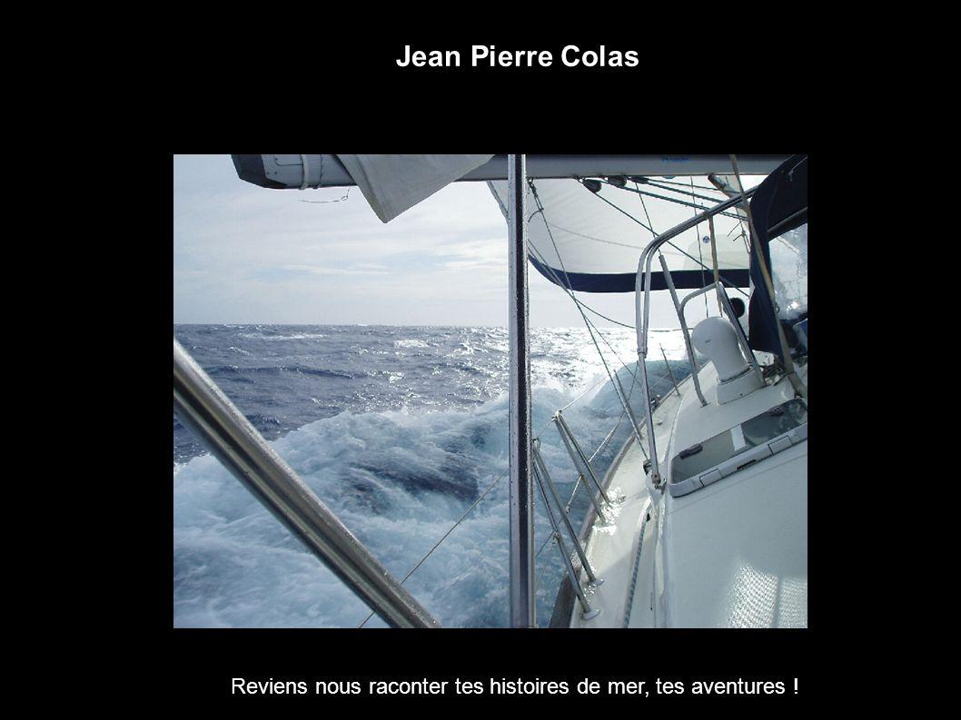 Jean Pierre Colas Reviens nous raconter tes histoires de mer, tes aventures !