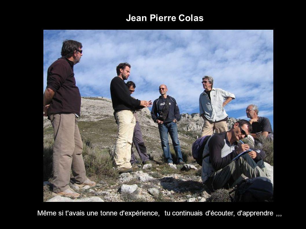 Jean Pierre Colas Même si t avais une tonne d expérience, tu continuais d écouter, d apprendre ,,,