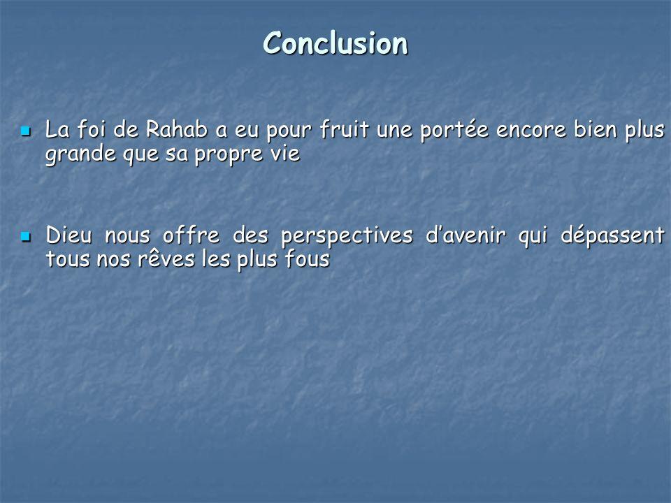Conclusion La foi de Rahab a eu pour fruit une portée encore bien plus grande que sa propre vie.