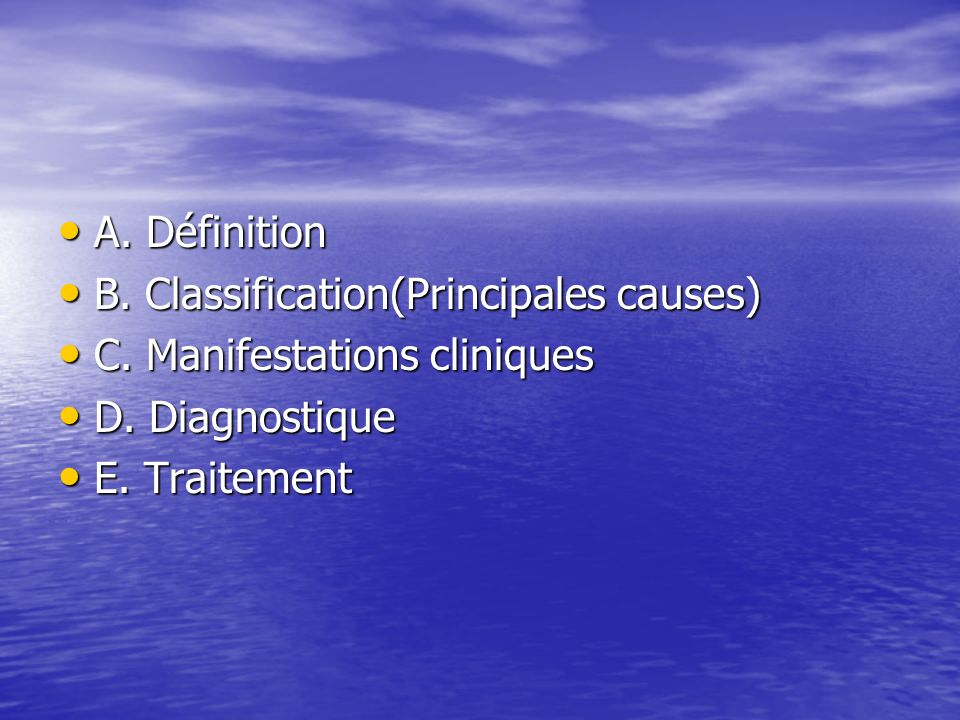 A. Définition B. Classification(Principales causes) C. Manifestations cliniques. D. Diagnostique.