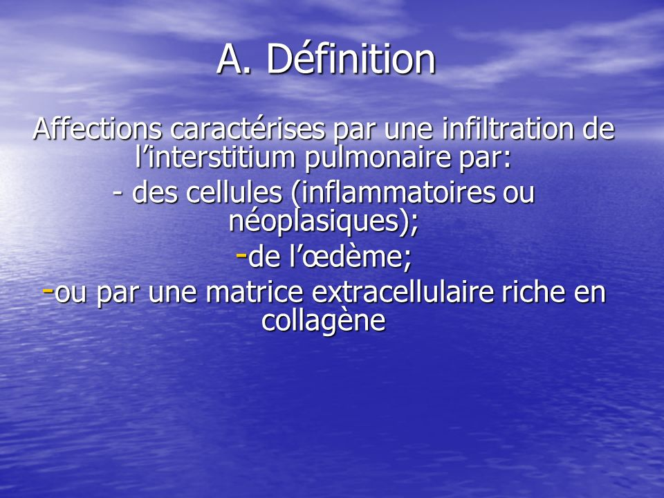 A. Définition Affections caractérises par une infiltration de l'interstitium pulmonaire par: - des cellules (inflammatoires ou néoplasiques);
