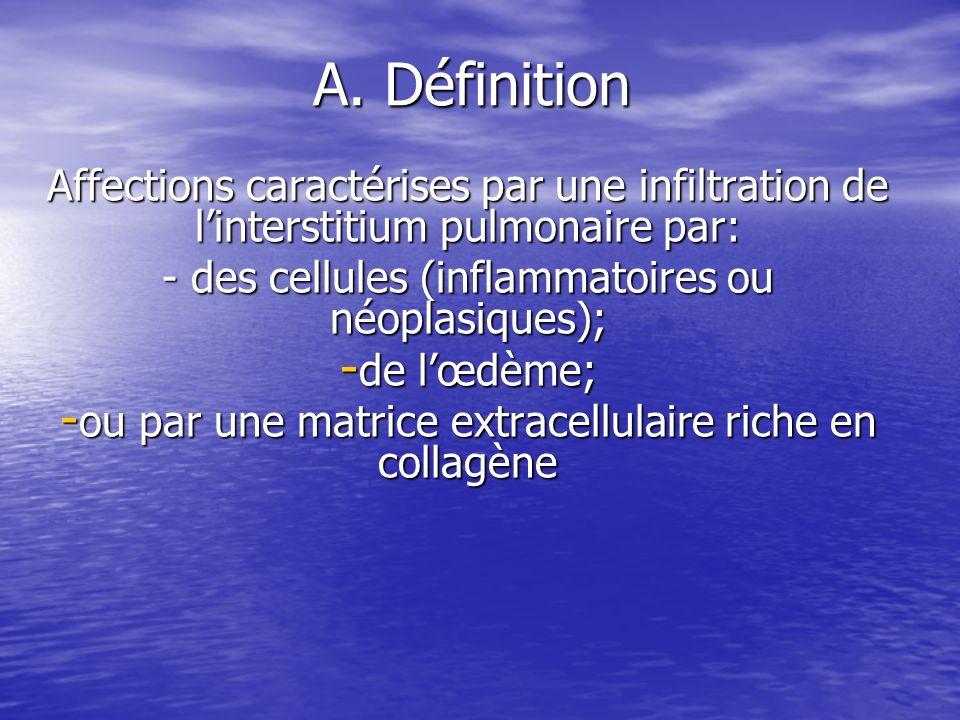 A. DéfinitionAffections caractérises par une infiltration de l'interstitium pulmonaire par: - des cellules (inflammatoires ou néoplasiques);