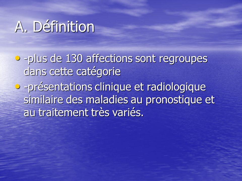 A. Définition -plus de 130 affections sont regroupes dans cette catégorie.