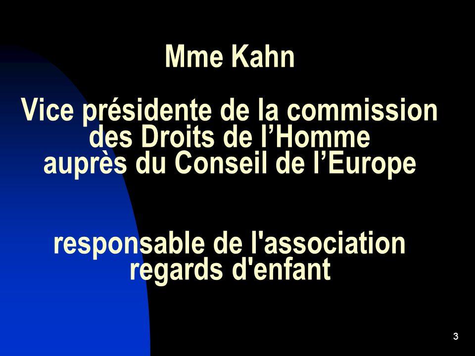 Mme Kahn Vice présidente de la commission des Droits de l'Homme auprès du Conseil de l'Europe responsable de l association regards d enfant