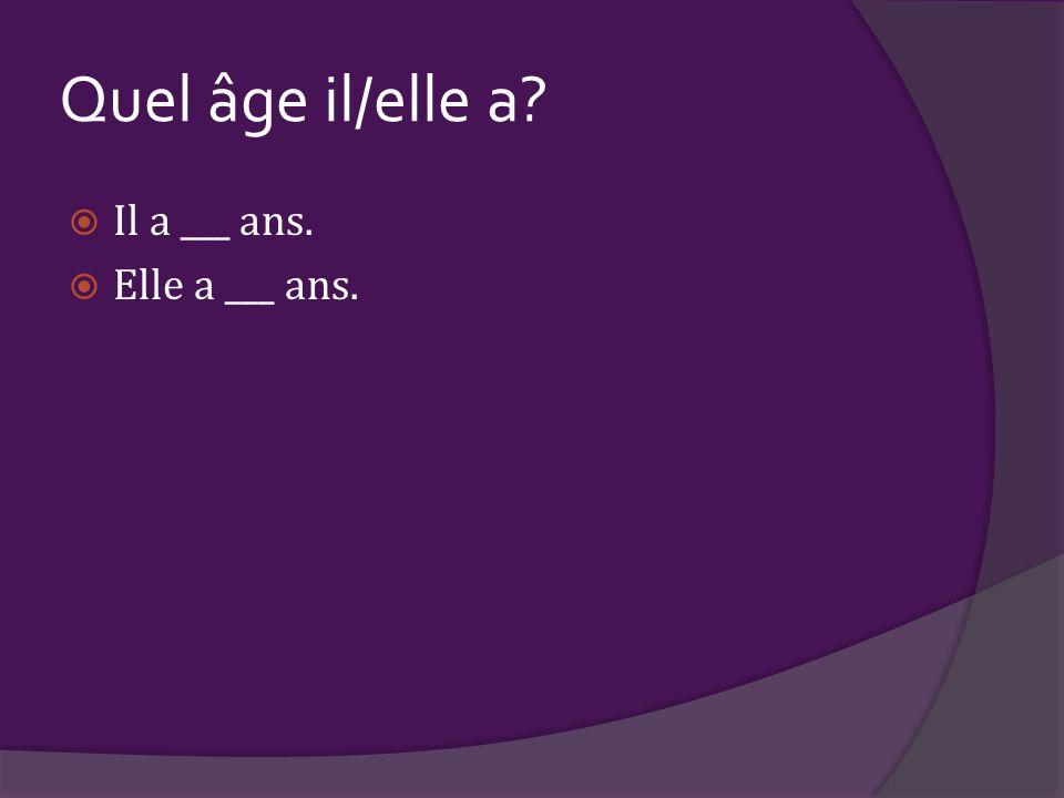 Quel âge il/elle a Il a ___ ans. Elle a ___ ans.