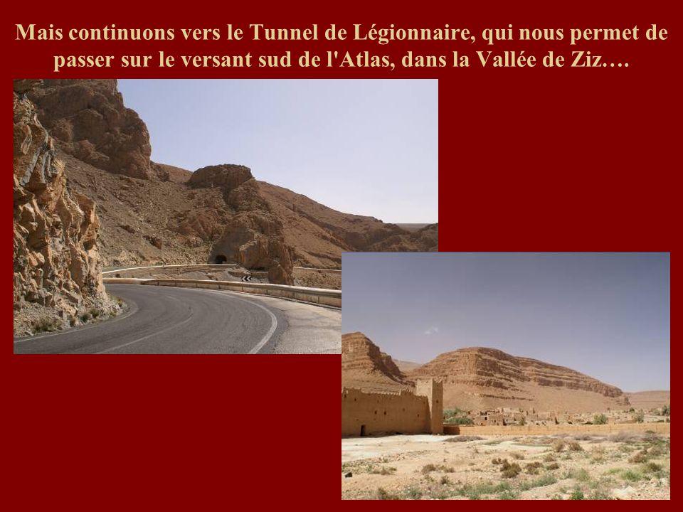 Mais continuons vers le Tunnel de Légionnaire, qui nous permet de passer sur le versant sud de l Atlas, dans la Vallée de Ziz….