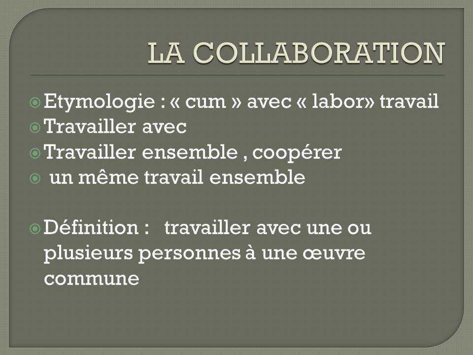 LA COLLABORATION Etymologie : « cum » avec « labor» travail