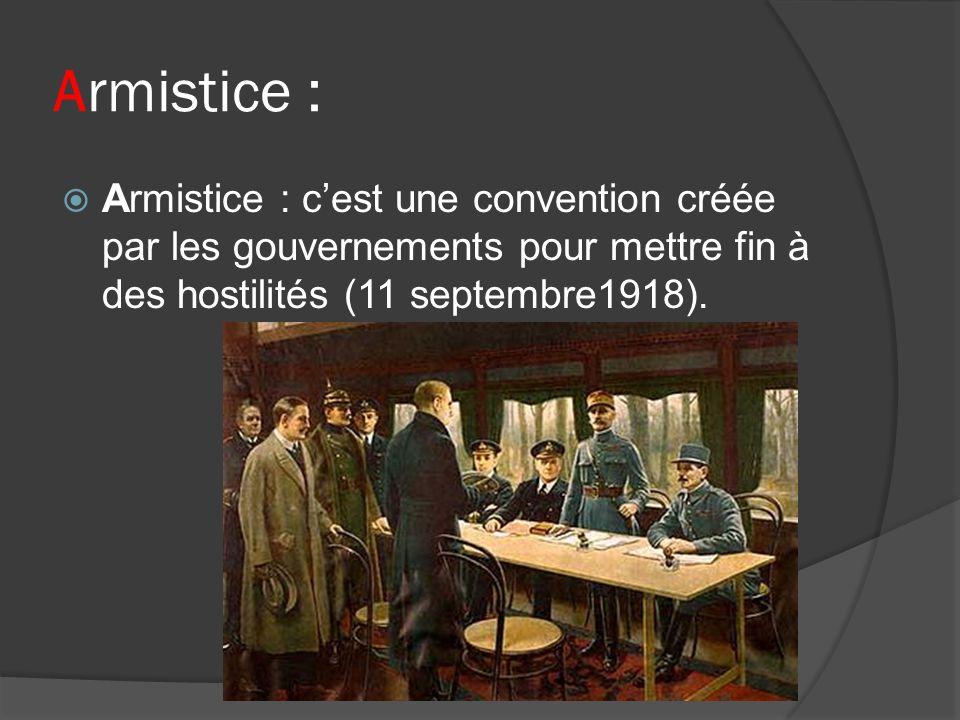Armistice : Armistice : c'est une convention créée par les gouvernements pour mettre fin à des hostilités (11 septembre1918).