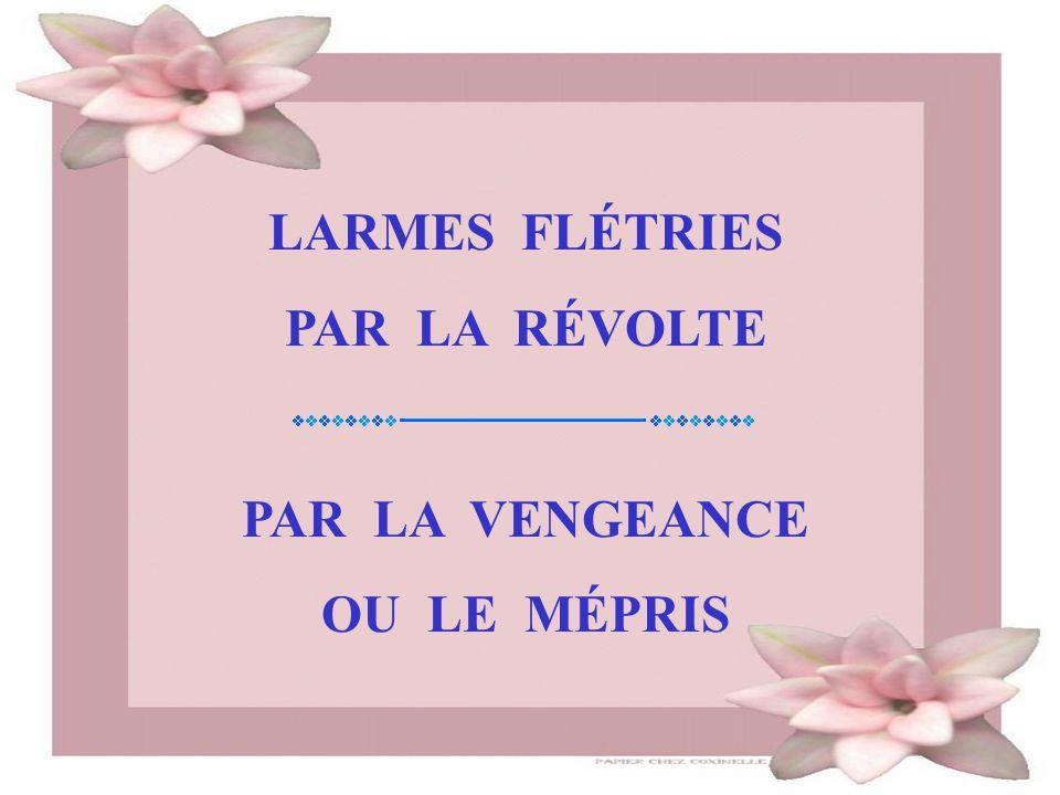 LARMES FLÉTRIES PAR LA RÉVOLTE PAR LA VENGEANCE OU LE MÉPRIS