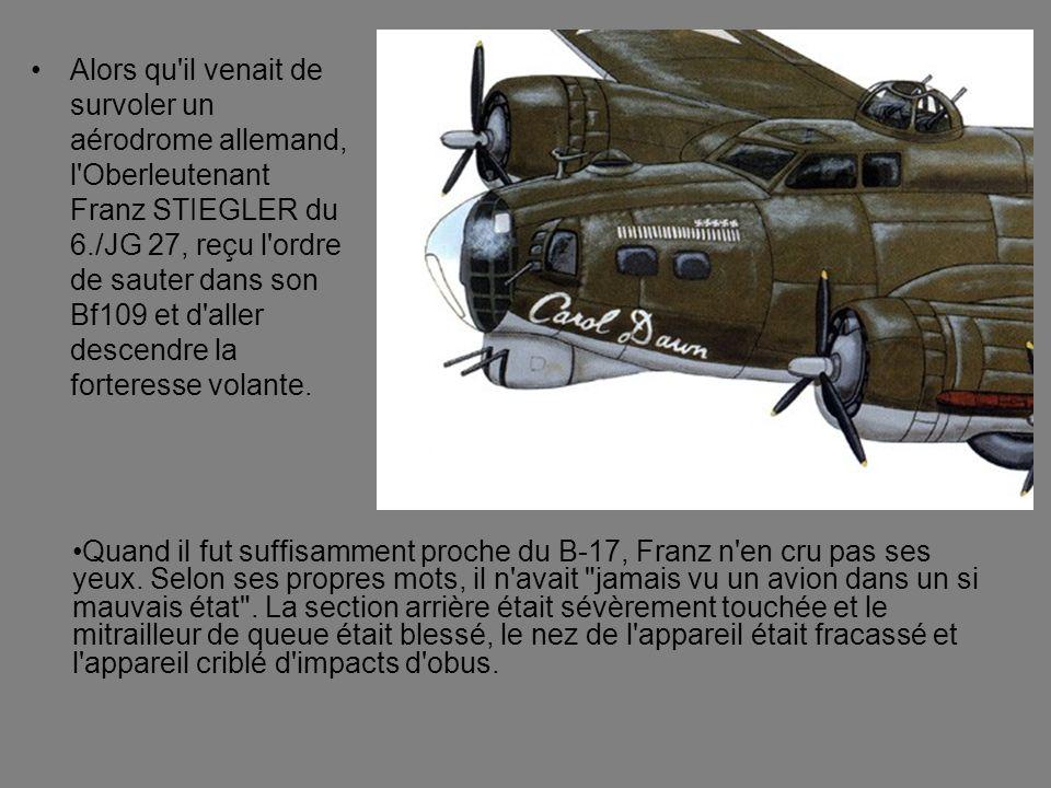 Alors qu il venait de survoler un aérodrome allemand, l Oberleutenant Franz STIEGLER du 6./JG 27, reçu l ordre de sauter dans son Bf109 et d aller descendre la forteresse volante.