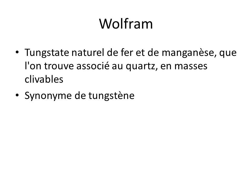 Wolfram Tungstate naturel de fer et de manganèse, que l on trouve associé au quartz, en masses clivables.