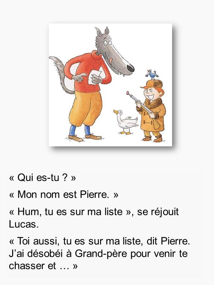 « Qui es-tu » « Mon nom est Pierre. » « Hum, tu es sur ma liste », se réjouit Lucas. « Toi aussi, tu es sur ma liste, dit Pierre.