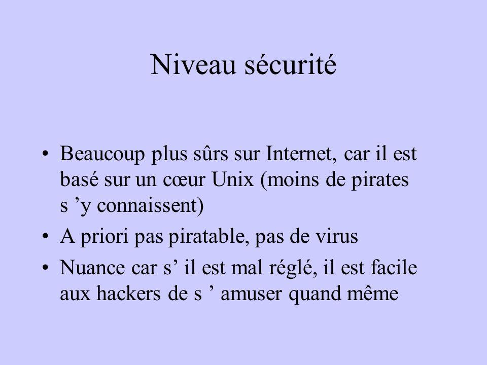 Niveau sécurité Beaucoup plus sûrs sur Internet, car il est basé sur un cœur Unix (moins de pirates s 'y connaissent)