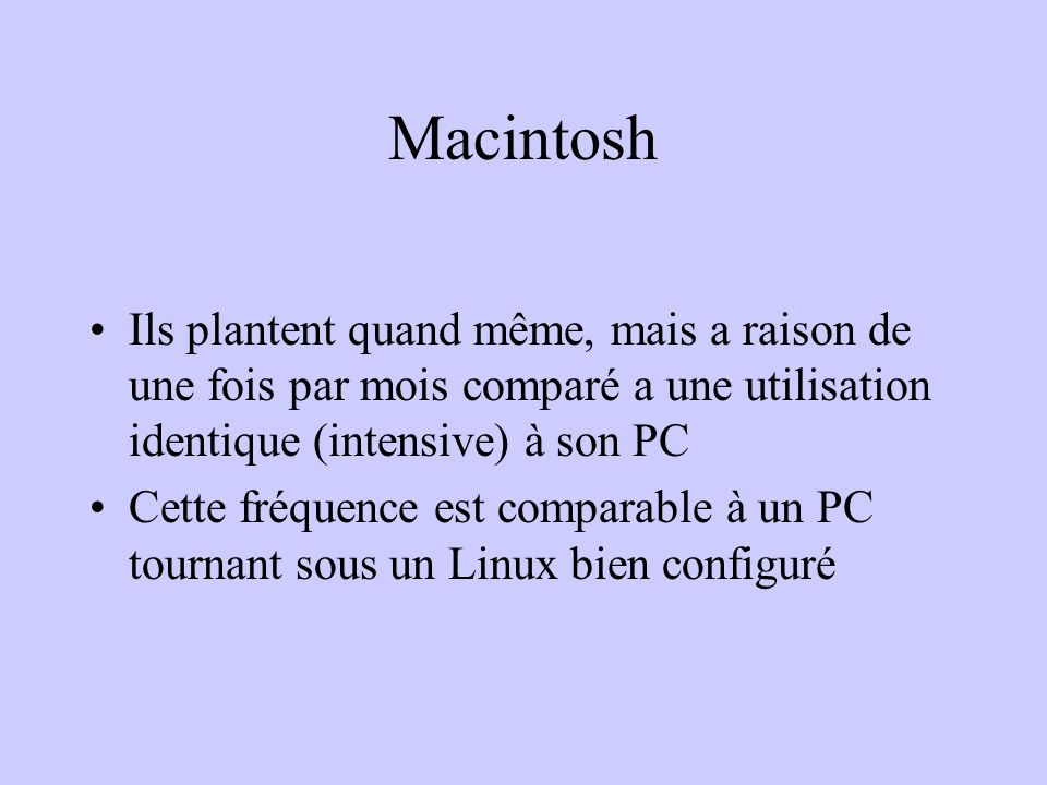 Macintosh Ils plantent quand même, mais a raison de une fois par mois comparé a une utilisation identique (intensive) à son PC.