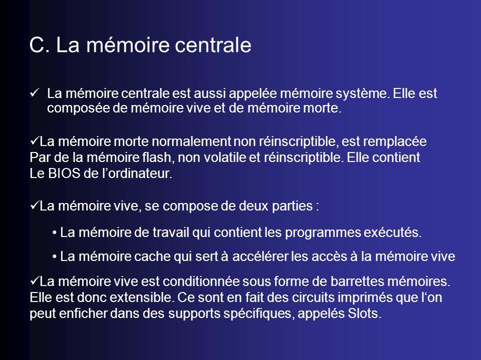 C. La mémoire centrale La mémoire centrale est aussi appelée mémoire système. Elle est composée de mémoire vive et de mémoire morte.