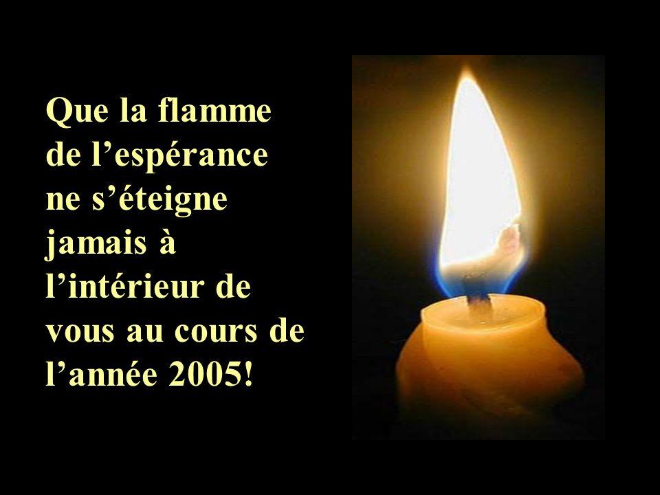 Que la flamme de l'espérance ne s'éteigne jamais à l'intérieur de vous au cours de l'année 2005!