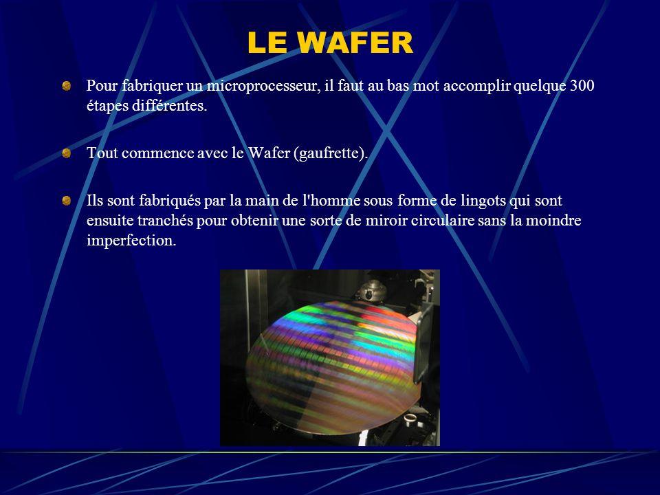 LE WAFER Pour fabriquer un microprocesseur, il faut au bas mot accomplir quelque 300 étapes différentes.