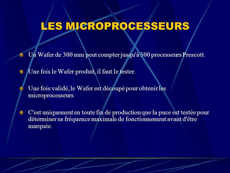 LES MICROPROCESSEURS Un Wafer de 300 mm peut compter jusqu à 500 processeurs Prescott. Une fois le Wafer produit, il faut le tester.