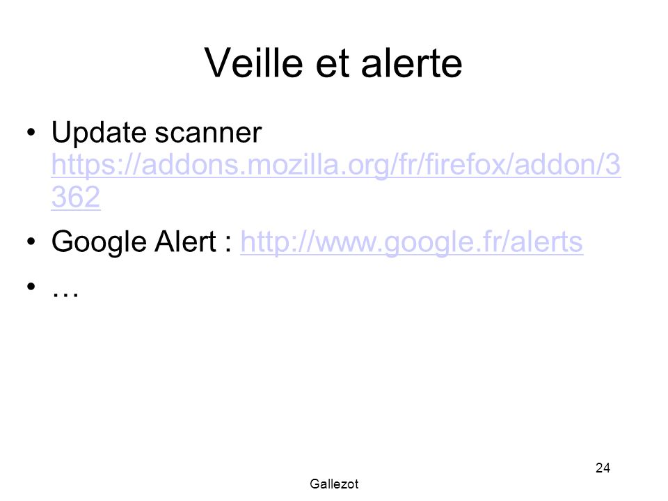 Veille et alerteUpdate scanner https://addons.mozilla.org/fr/firefox/addon/3 362. Google Alert : http://www.google.fr/alerts.