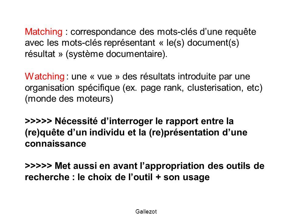 Matching : correspondance des mots-clés d'une requête avec les mots-clés représentant « le(s) document(s) résultat » (système documentaire). Watching : une « vue » des résultats introduite par une organisation spécifique (ex. page rank, clusterisation, etc) (monde des moteurs) >>>>> Nécessité d'interroger le rapport entre la (re)quête d'un individu et la (re)présentation d'une connaissance >>>>> Met aussi en avant l'appropriation des outils de recherche : le choix de l'outil + son usage