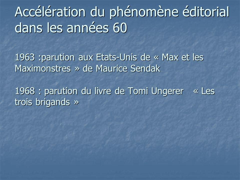Accélération du phénomène éditorial dans les années 60 1963 :parution aux Etats-Unis de « Max et les Maximonstres » de Maurice Sendak 1968 : parution du livre de Tomi Ungerer « Les trois brigands »