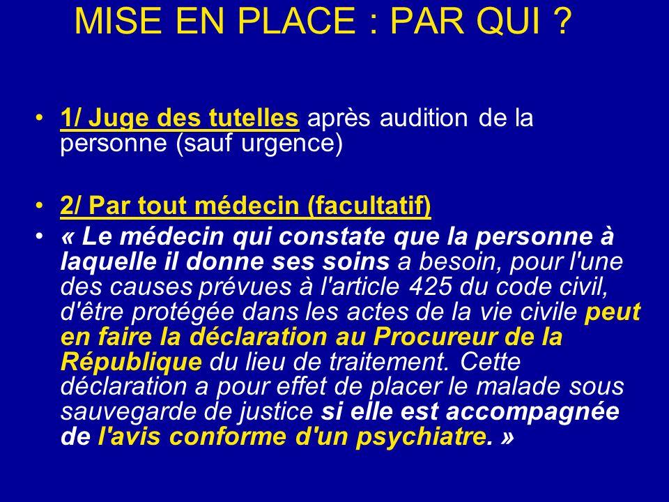 MISE EN PLACE : PAR QUI 1/ Juge des tutelles après audition de la personne (sauf urgence) 2/ Par tout médecin (facultatif)