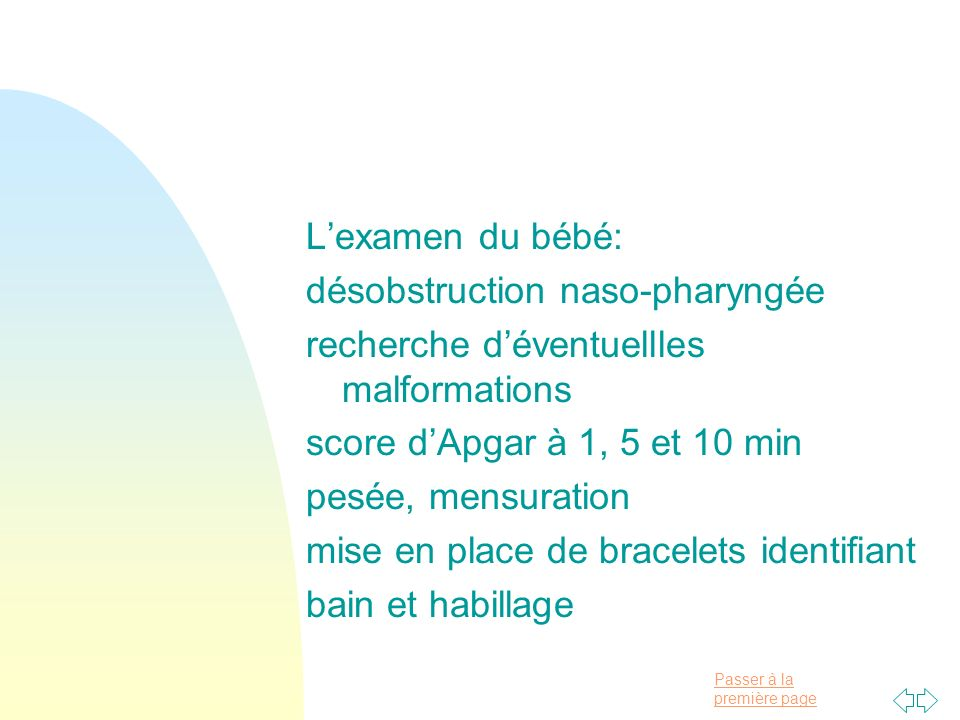 L'examen du bébé: désobstruction naso-pharyngée. recherche d'éventuellles malformations. score d'Apgar à 1, 5 et 10 min.