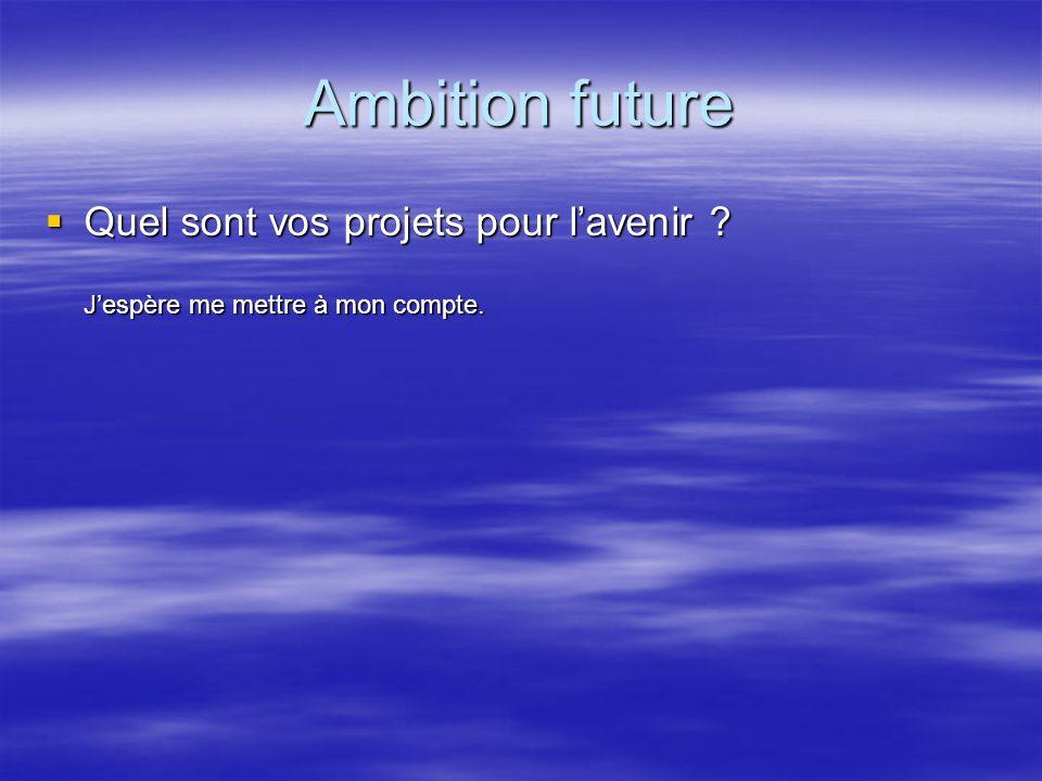Ambition future Quel sont vos projets pour l'avenir